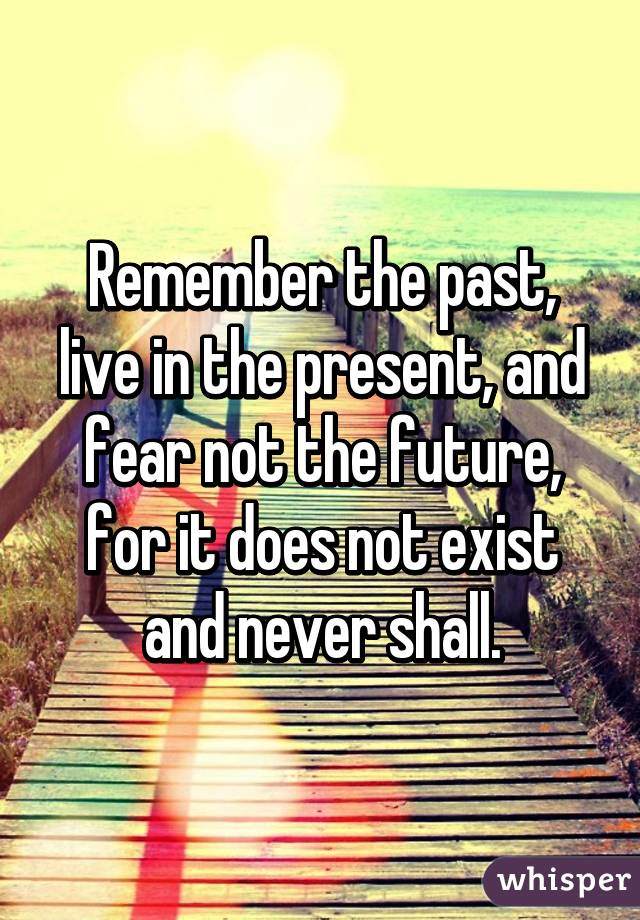 Remember the past, live in the present, and fear not the future, for it does not exist and never shall.