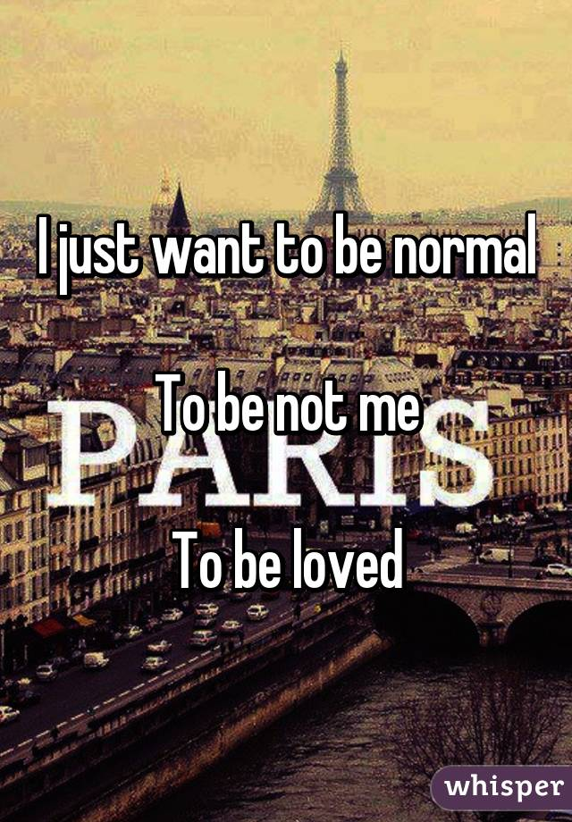 I just want to be normal  To be not me  To be loved