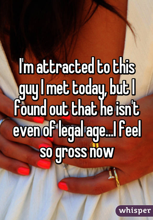 I'm attracted to this guy I met today, but I found out that he isn't even of legal age...I feel so gross now