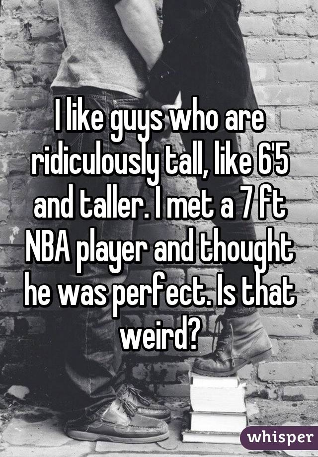 I like guys who are ridiculously tall, like 6'5 and taller. I met a 7 ft NBA player and thought he was perfect. Is that weird?