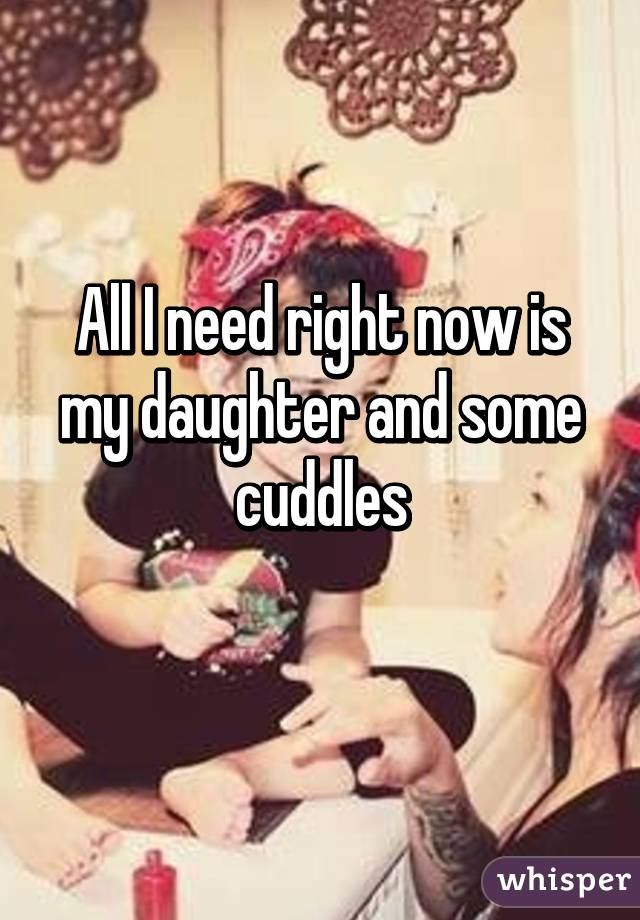 All I need right now is my daughter and some cuddles