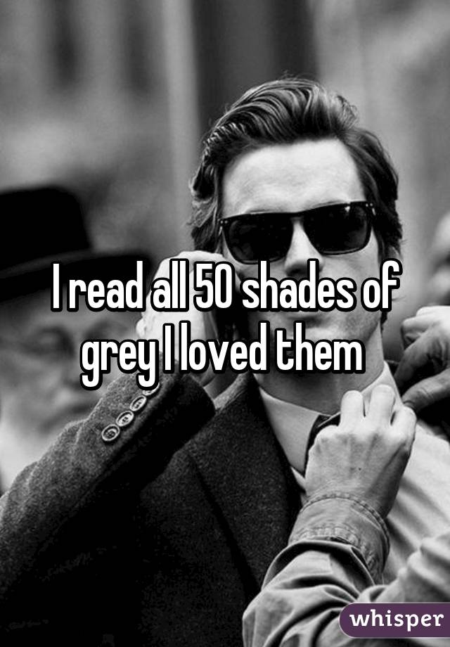 I read all 50 shades of grey I loved them