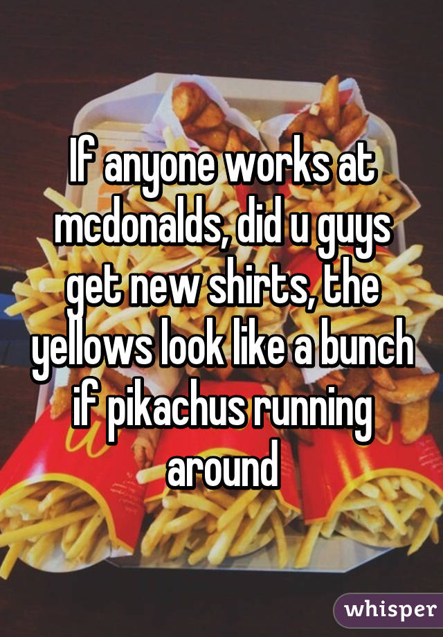 If anyone works at mcdonalds, did u guys get new shirts, the yellows look like a bunch if pikachus running around