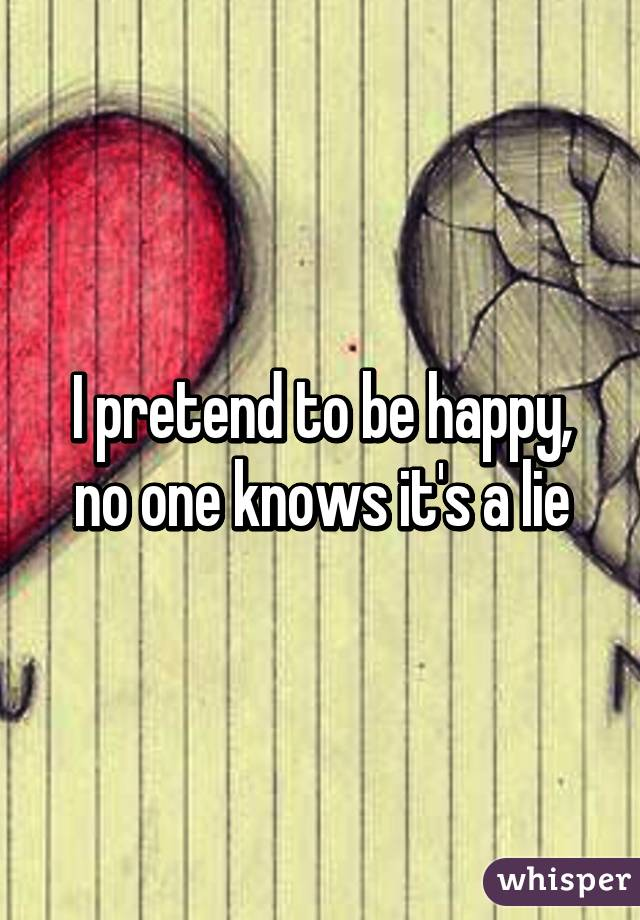I pretend to be happy, no one knows it's a lie