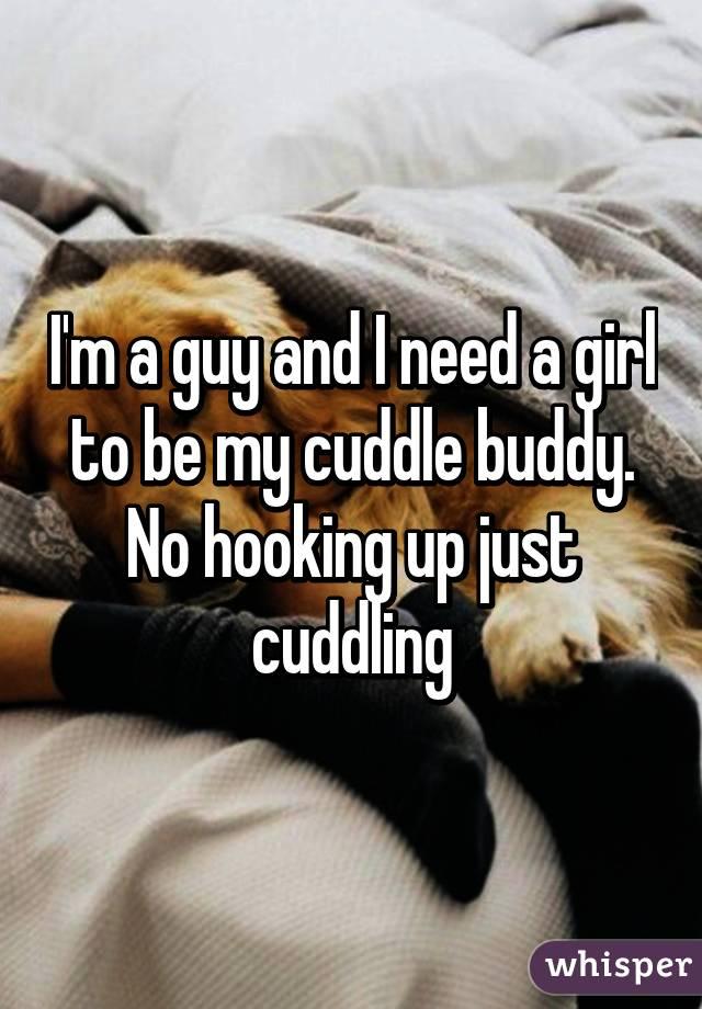 I'm a guy and I need a girl to be my cuddle buddy. No hooking up just cuddling