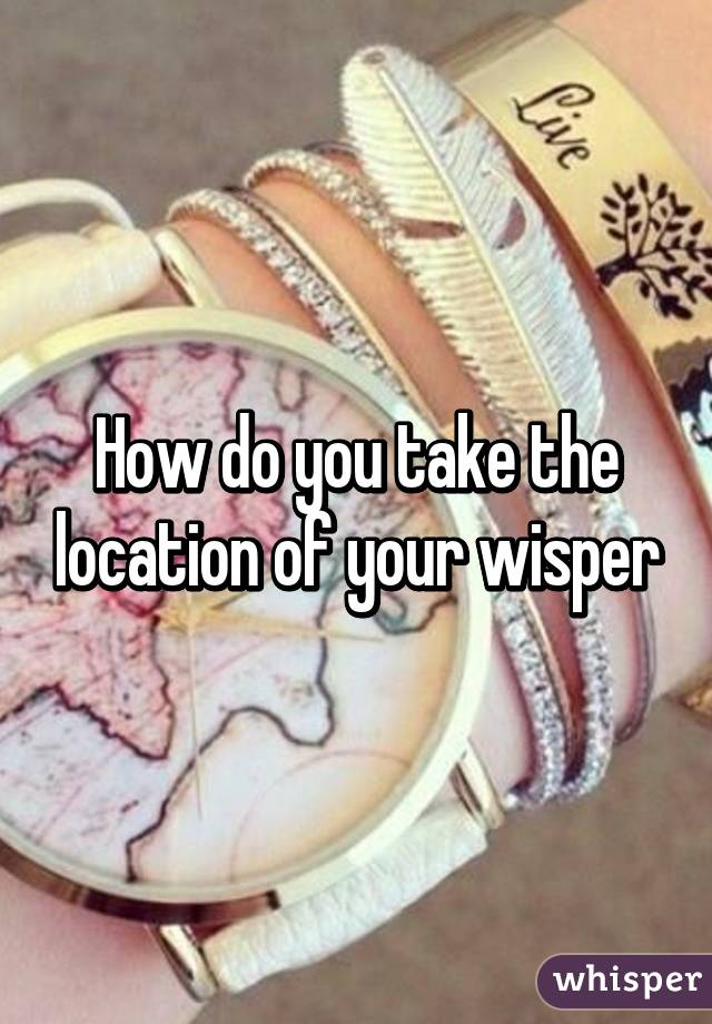 How do you take the location of your wisper