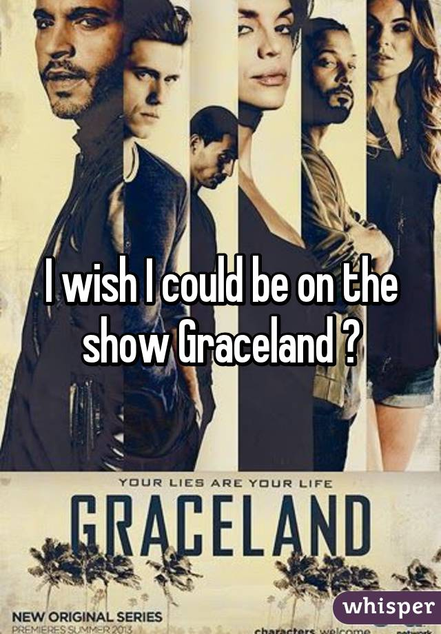 I wish I could be on the show Graceland 😩