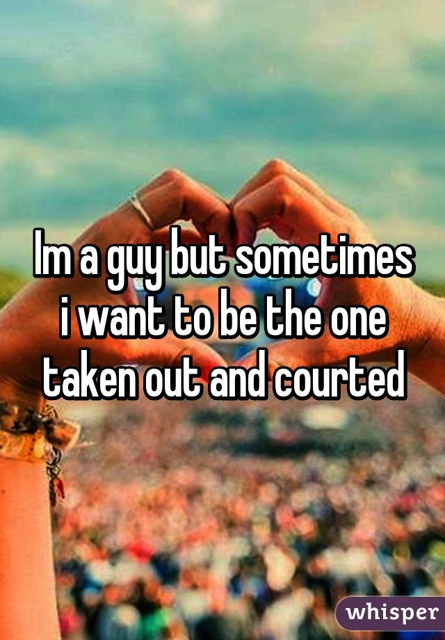 Im a guy but sometimes i want to be the one taken out and courted