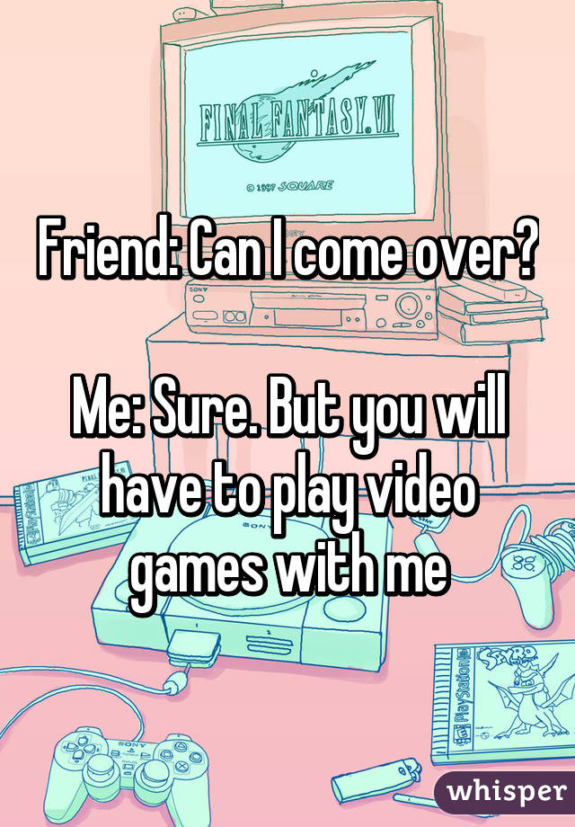 Friend: Can I come over?  Me: Sure. But you will have to play video games with me