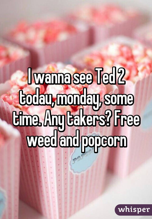 I wanna see Ted 2 todau, monday, some time. Any takers? Free weed and popcorn