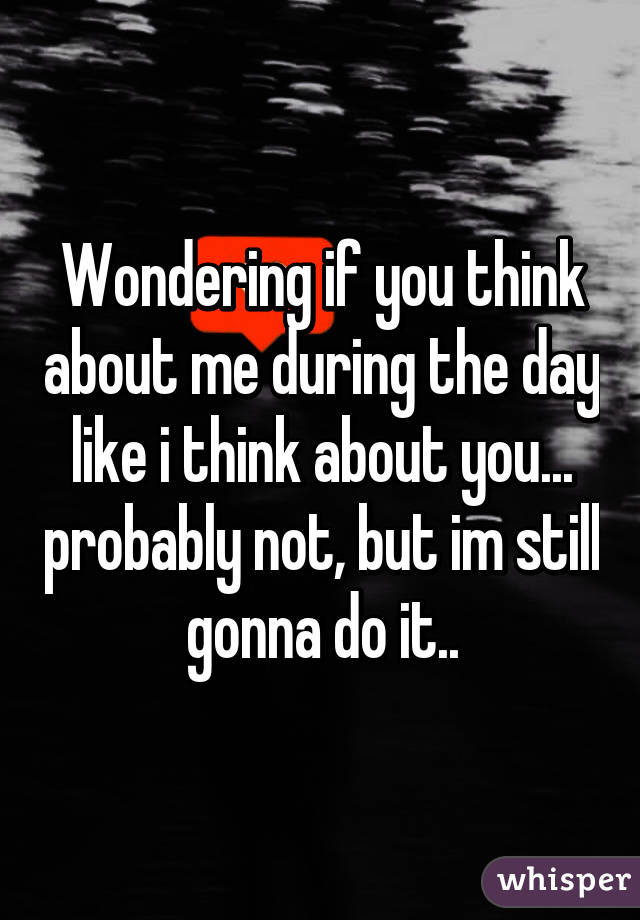 Wondering if you think about me during the day like i think about you... probably not, but im still gonna do it..