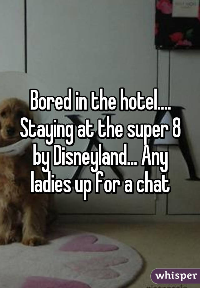 Bored in the hotel.... Staying at the super 8 by Disneyland... Any ladies up for a chat