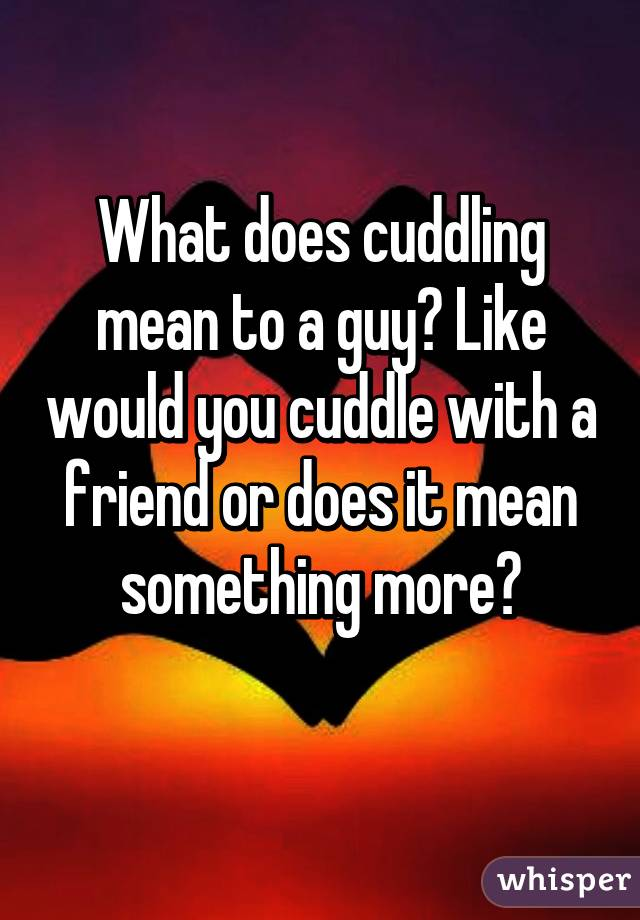 What does cuddling mean to a guy? Like would you cuddle with a friend or does it mean something more?