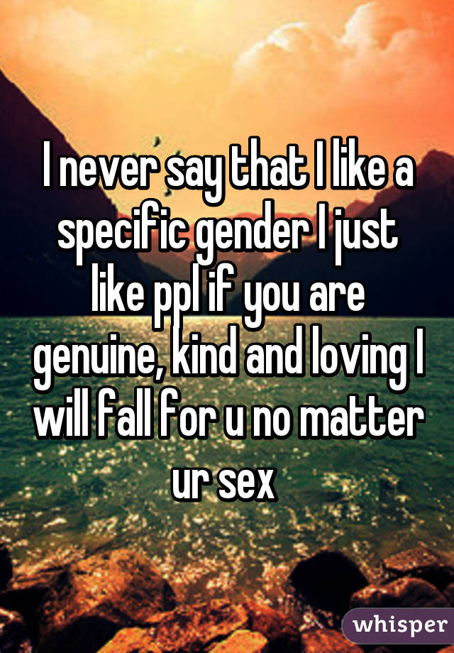I never say that I like a specific gender I just like ppl if you are genuine, kind and loving I will fall for u no matter ur sex