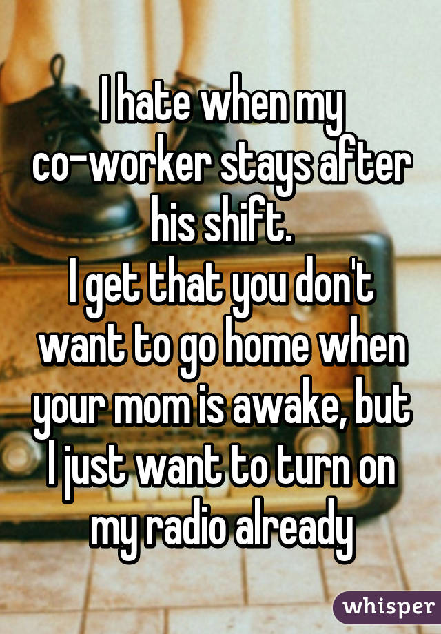 I hate when my co-worker stays after his shift. I get that you don't want to go home when your mom is awake, but I just want to turn on my radio already