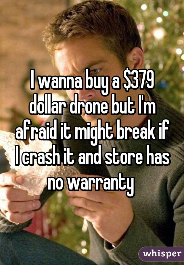 I wanna buy a $379 dollar drone but I'm afraid it might break if I crash it and store has no warranty