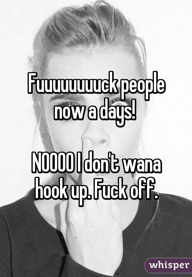 Fuuuuuuuuck people now a days!   NOOOO I don't wana hook up. Fuck off.