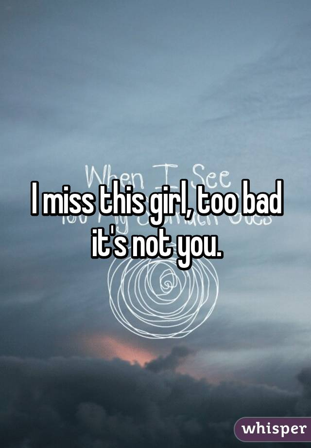 I miss this girl, too bad it's not you.
