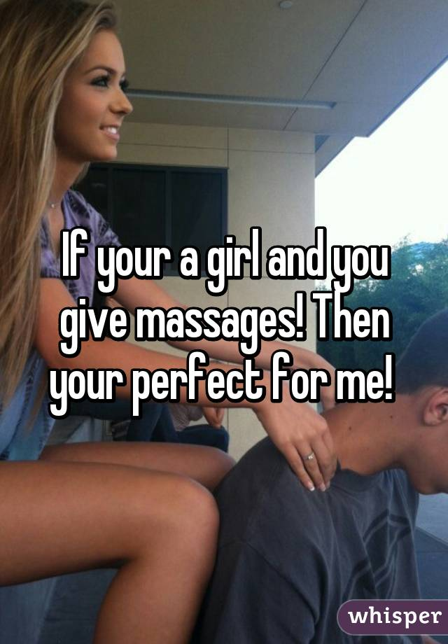 If your a girl and you give massages! Then your perfect for me!
