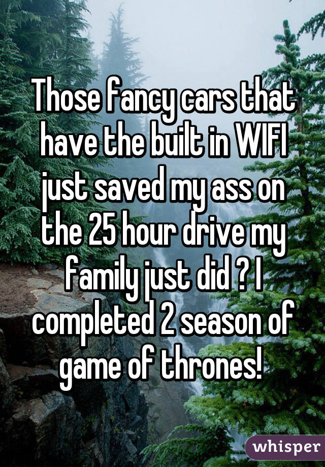 Those fancy cars that have the built in WIFI just saved my ass on the 25 hour drive my family just did 😊 I completed 2 season of game of thrones!