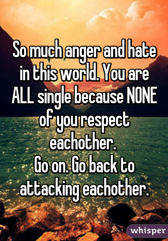 So much anger and hate in this world. You are ALL single because NONE of you respect eachother.  Go on. Go back to attacking eachother.