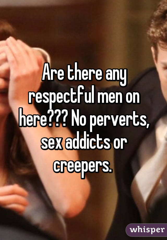 Are there any respectful men on here??? No perverts, sex addicts or creepers.