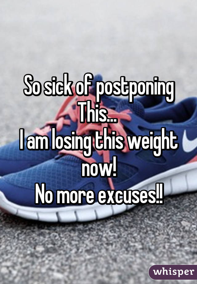 So sick of postponing This...  I am losing this weight now! No more excuses!!