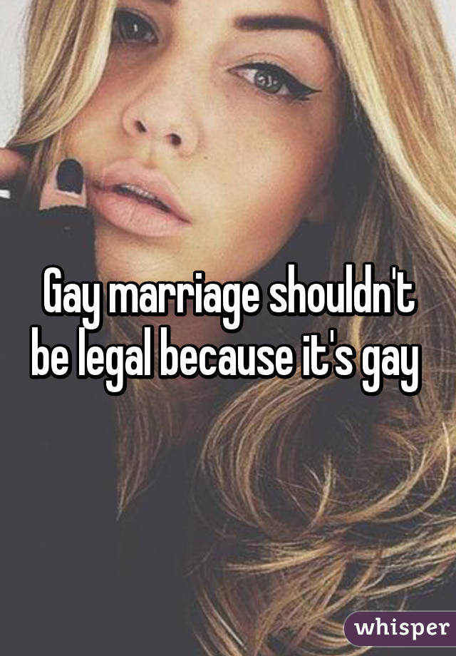 Gay marriage shouldn't be legal because it's gay