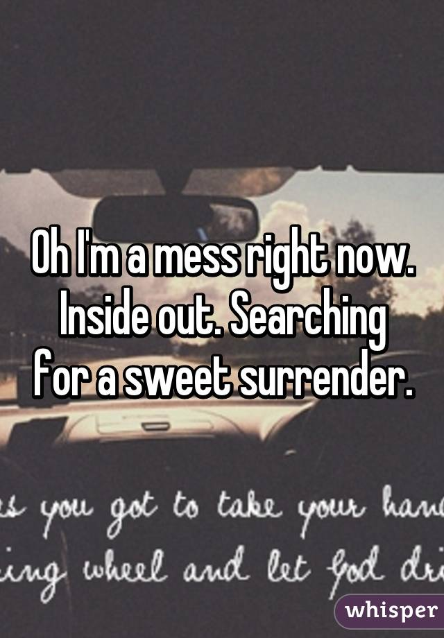 Oh I'm a mess right now. Inside out. Searching for a sweet surrender.
