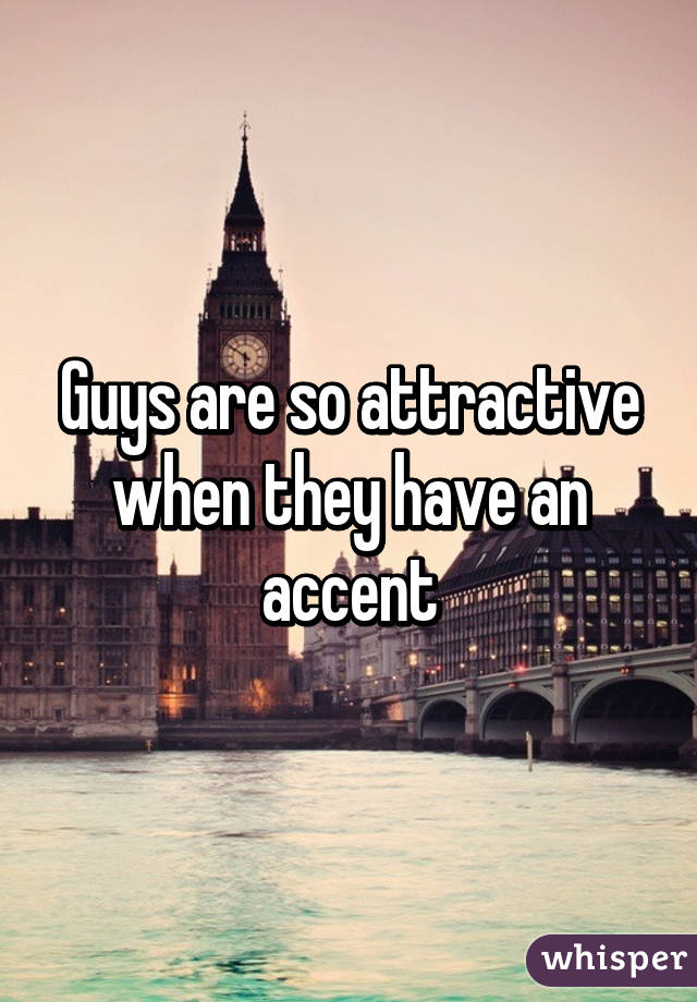 Guys are so attractive when they have an accent