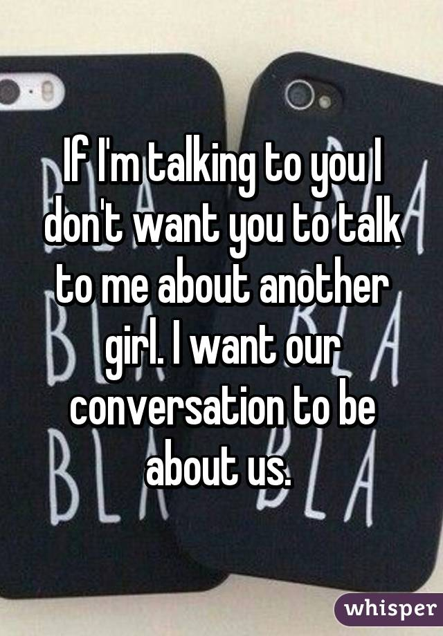 If I'm talking to you I don't want you to talk to me about another girl. I want our conversation to be about us.