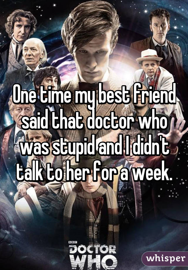 One time my best friend said that doctor who was stupid and I didn't talk to her for a week.