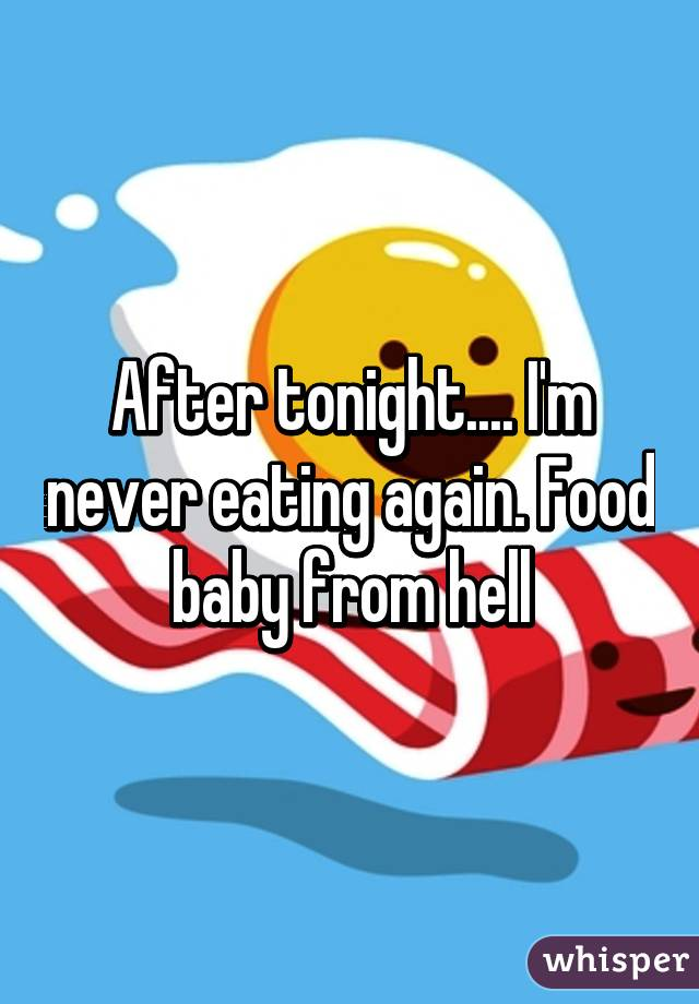 After tonight.... I'm never eating again. Food baby from hell