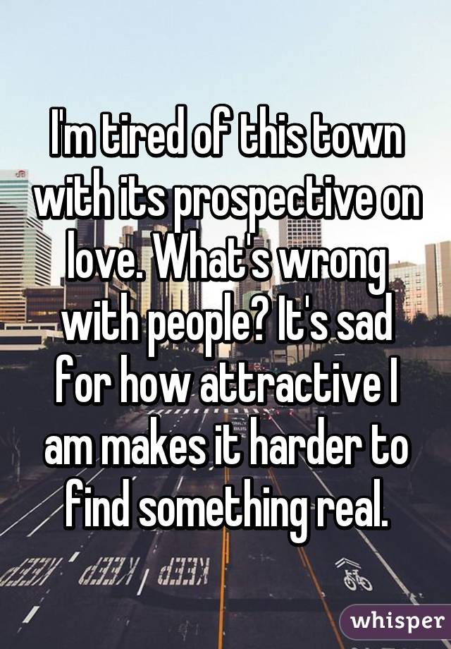 I'm tired of this town with its prospective on love. What's wrong with people? It's sad for how attractive I am makes it harder to find something real.