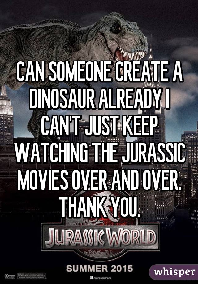 CAN SOMEONE CREATE A DINOSAUR ALREADY I CAN'T JUST KEEP WATCHING THE JURASSIC MOVIES OVER AND OVER. THANK YOU.