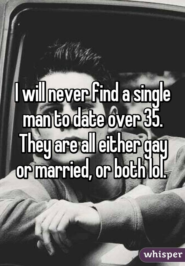 I will never find a single man to date over 35. They are all either gay or married, or both lol.