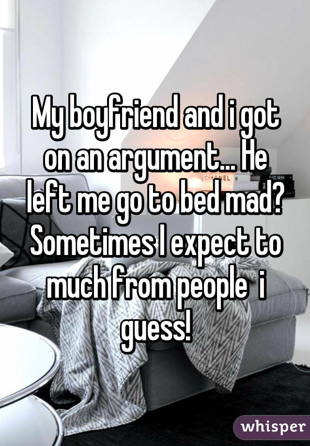 My boyfriend and i got on an argument... He left me go to bed mad😒 Sometimes I expect to much from people  i guess!