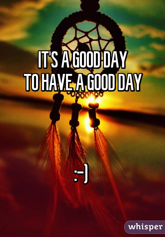 IT'S A GOOD DAY  TO HAVE A GOOD DAY     :-)