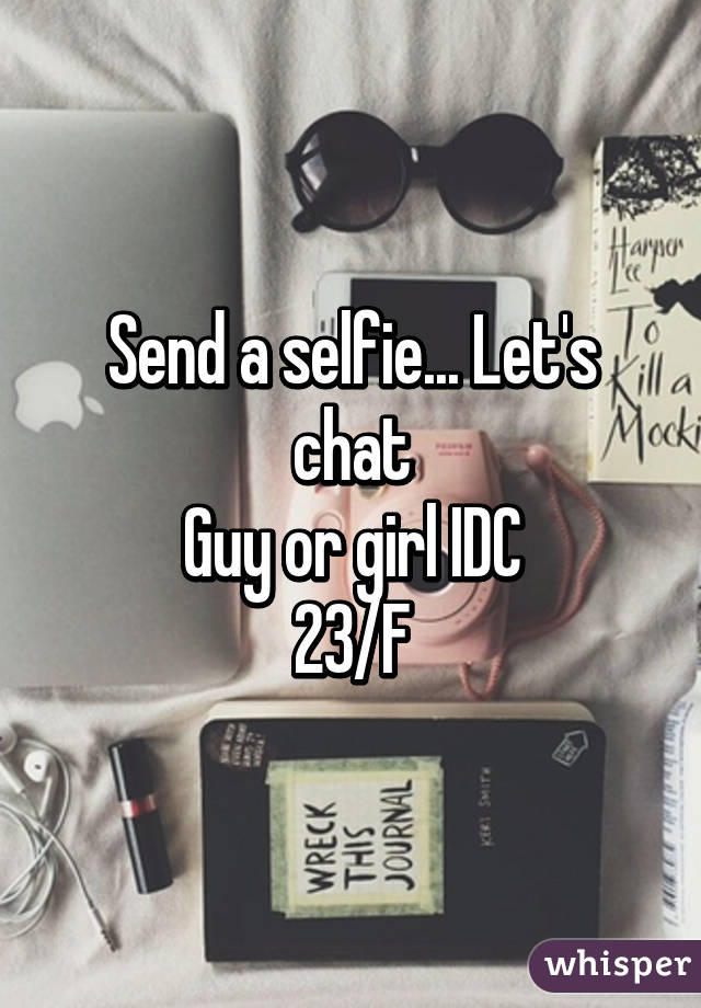 Send a selfie... Let's chat Guy or girl IDC 23/F