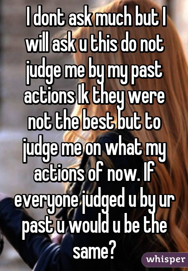 I dont ask much but I will ask u this do not judge me by my past actions Ik they were not the best but to judge me on what my actions of now. If everyone judged u by ur past u would u be the same?