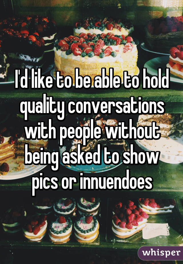 I'd like to be able to hold quality conversations with people without being asked to show pics or innuendoes