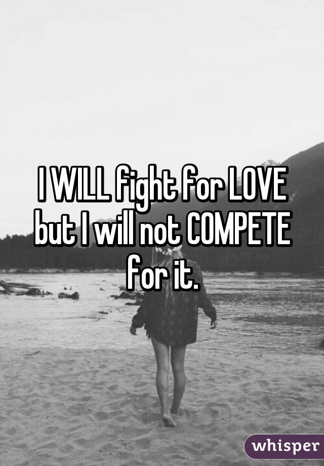 I WILL fight for LOVE but I will not COMPETE for it.