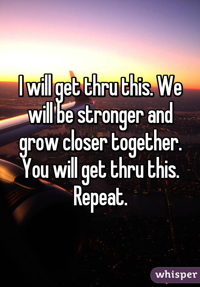 I will get thru this. We will be stronger and grow closer together. You will get thru this. Repeat.