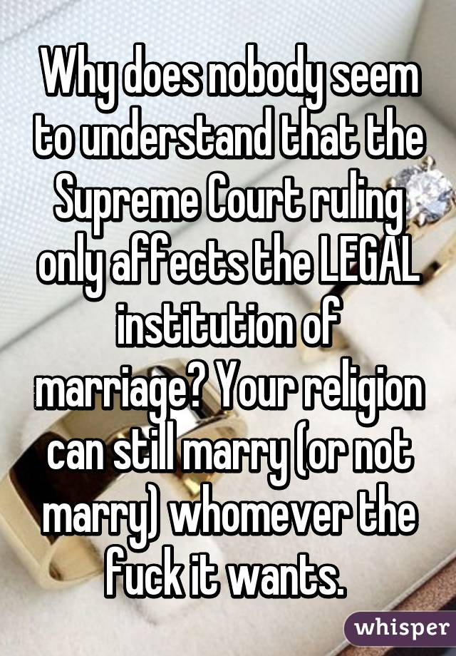 Why does nobody seem to understand that the Supreme Court ruling only affects the LEGAL institution of marriage? Your religion can still marry (or not marry) whomever the fuck it wants.
