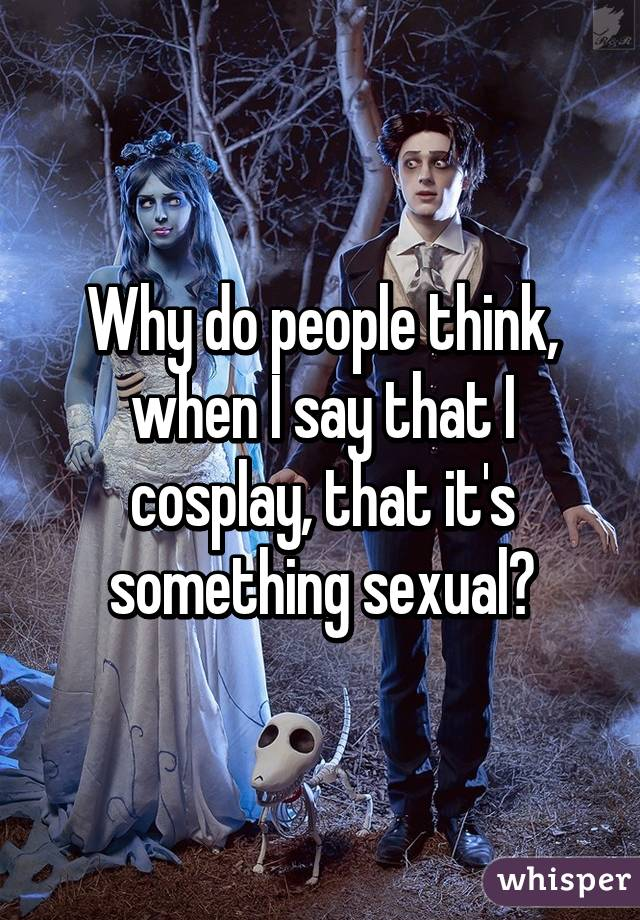 Why do people think, when I say that I cosplay, that it's something sexual?