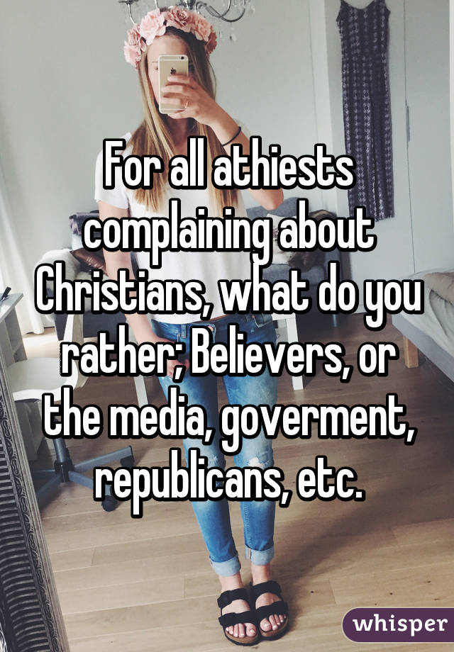 For all athiests complaining about Christians, what do you rather; Believers, or the media, goverment, republicans, etc.