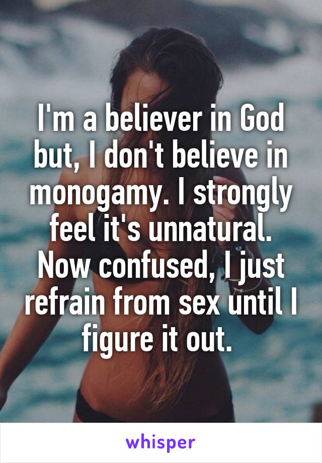 I'm a believer in God but, I don't believe in monogamy. I strongly feel it's unnatural. Now confused, I just refrain from sex until I figure it out.