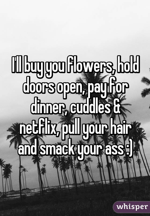 ll buy you flowers, hold doors open, pay for dinner, cuddles ...