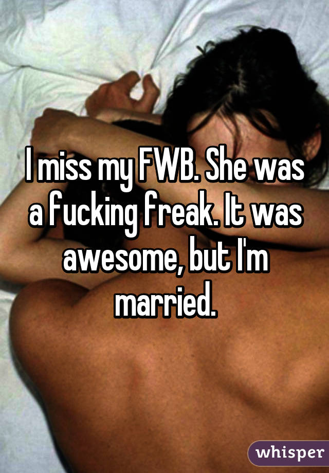 I miss my FWB  She was a fucking freak  It was awesome, but