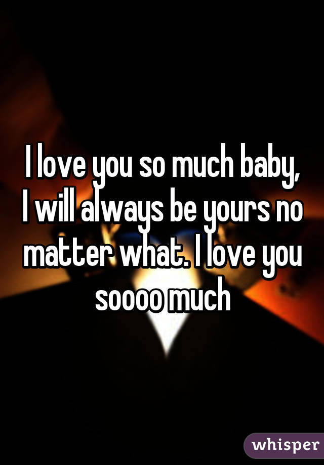 i love you so much baby i will always be yours no matter what i love